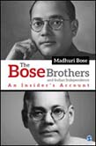 Bose Brothers and Indian Independence: An Insider's Account