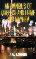 An Omnibus of Queensland Crime and Mayhem  by J.A. Loggie