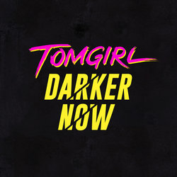 Tomgirl - Darker Now