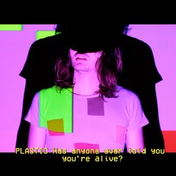 Plastic - Has Anyone Ever Told You You're Alive
