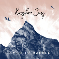 Mud to Marble - Kingdom Song