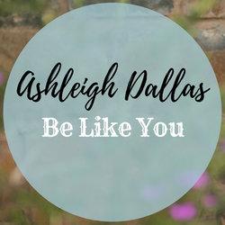 Ashleigh Dallas - Be Like You