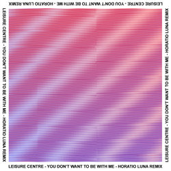 Leisure Centre - You Don't Want To Be With Me (Horatio Luna Remix)