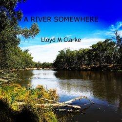 Lloyd M Clarke - A River Somewhere