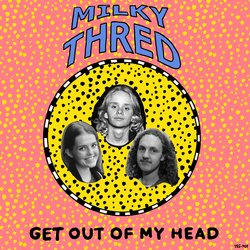 Milky Thred - Get Out Of My Head - Internet Download