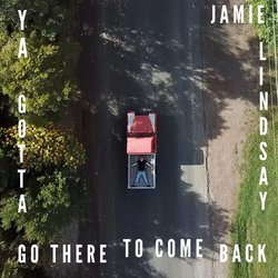 Jamie Lindsay - Ya Gotta Go There To Come Back - Internet Download