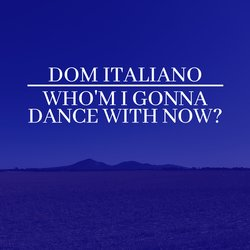 Dom Italiano - Who'm I Gonna Dance With Now? - Internet Download