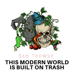 Sam Michael Trowse - This Modern World is Built on Trash