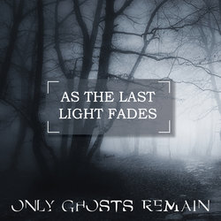 Only Ghosts Remain - As the last light fades