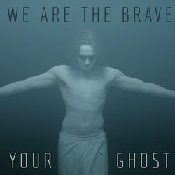 We Are The Brave - Your Ghost