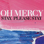 Oh Mercy - Stay, Please Stay