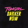 Tomgirl - Darker Now