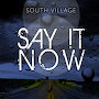South Village - Say It Now