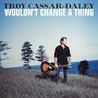 Troy Cassar-Daley - Wouldn't Change A Thing