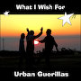 Urban Guerillas - What I Wish For