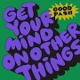 Good Pash - Get Your Mind On Other Things