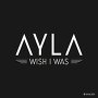Ayla - Wish I Was