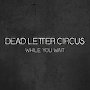 Dead Letter Circus - While You Wait