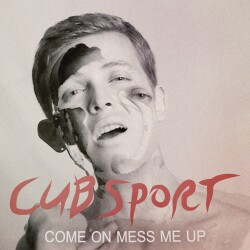 Cub Sport - Come On, Mess Me Up