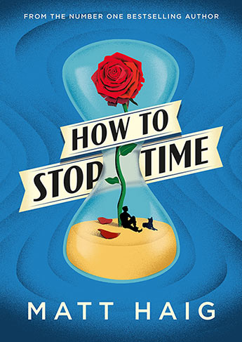 How to stop time by Matt Haig: an hourglass holds sand upon which a figure sits, reclining against a single rose, with a dog for company