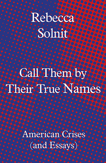 Image result for Call Them by Their True Names: American Crises (and Essays) by Rebecca Solnit