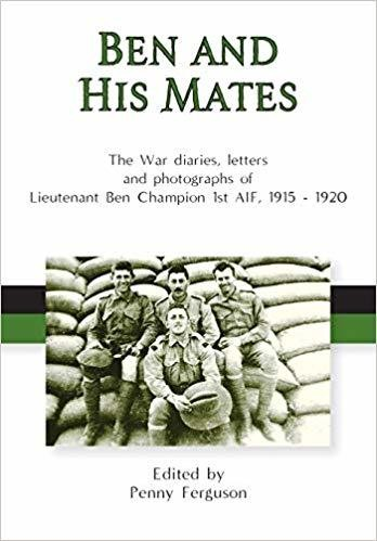 Ben and his mates: the war diaries, letters and photographs of Lieutenant Ben Champion 1st AIF, 1915-1920