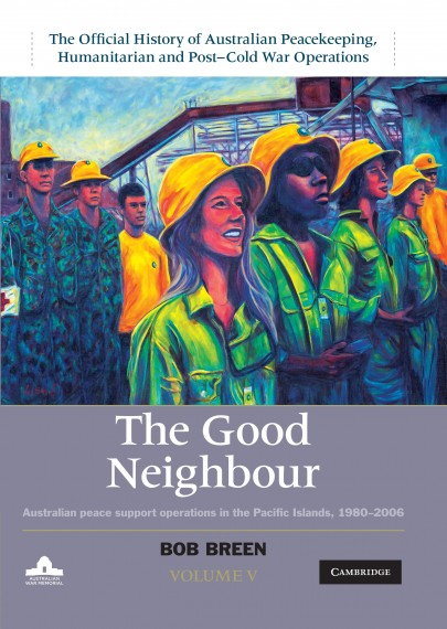 The Good Neighbour: Australian Peace Support Operations in the Pacific Islands 1980-2006