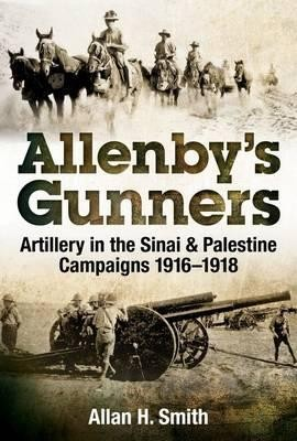 Allenby's Gunners: artillery in the Sinai and Palestine campaigns 1916-1918
