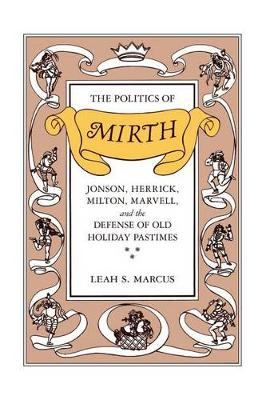 Politics of Mirth: Jonson, Herrick, Milton, Marvell, and the Defense of Old Holiday Pastimes