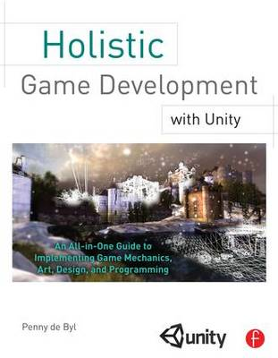 Holistic Game Development with Unity: An All-in-one Guide to Implementing Game Mechanics, Art, Design, and Programming
