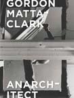 Gordon Matta-Clark: Anarchitect