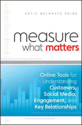 Measure What Matters; Online Tools For Understanding Customers, Social Media, Engagement, and Key Relationships