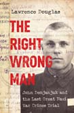 Right Wrong Man: John Demjanjuk and the Last Great Nazi War Crimes Trial
