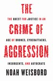 Crime of Aggression: The Quest for Justice in an Age of Drones, Cyberattacks, Insurgents, and Autocrats