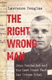Right Wrong Man: John Demjanjuk and the Last Great Nazi War Crimes Trial