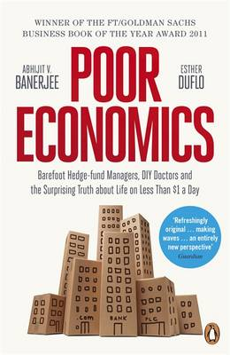 Poor Economics: Barefoot Hedge-Fund Managers, Reluctant Entrepreneurs And The Surprising Truth About Life On Less Than $