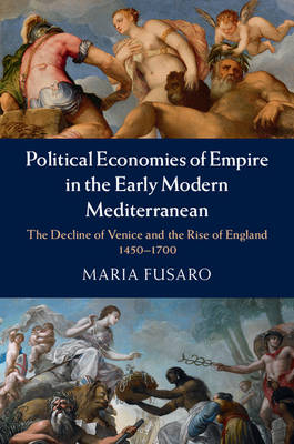 Political Economies of Empire in the Early Modern Mediterranean: The Decline of Venice and the Rise of England, 1450-1700