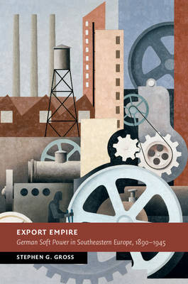 Export Empire: German Soft Power in Southeastern Europe, 1890-1945