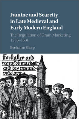 Famine and Scarcity in Late Medieval and Early Modern England: The Regulation of Grain Marketing, 1256-1631