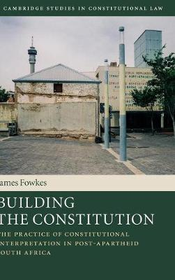 Building the Constitution: The Practice of Constitutional Interpretation in Post-Apartheid South Africa