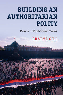 Building an Authoritarian Polity: Russia in Post-Soviet Times