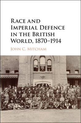 Race and Imperial Defence in the British World, 1870-1914