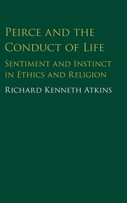 Peirce and the Conduct of Life: Sentiment and Instinct in Ethics and Religion