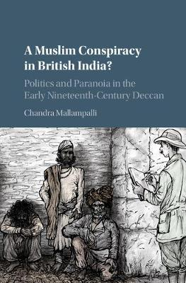 A Muslim Conspiracy in British India?: Politics and Paranoia in the Early Nineteenth-Century Deccan