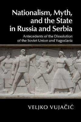 Nationalism, Myth, and the State in Russia and Serbia: Antecedents of the Dissolution of the Soviet Union and Yugoslavia