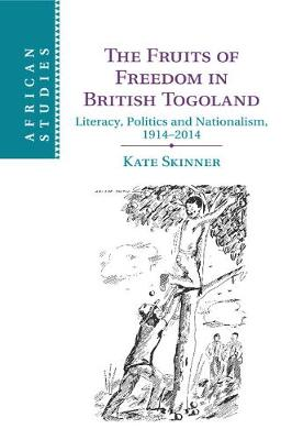 The Fruits of Freedom in British Togoland: Literacy, Politics and Nationalism, 1914-2014