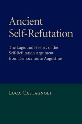 Ancient Self-Refutation: The Logic and History of the Self-Refutation Argument from Democritus to Augustine