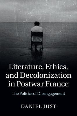 Literature, Ethics, and Decolonization in Postwar France: The Politics of Disengagement