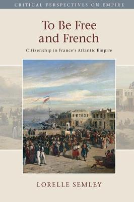 To Be Free and French: Citizenship in France's Atlantic Empire