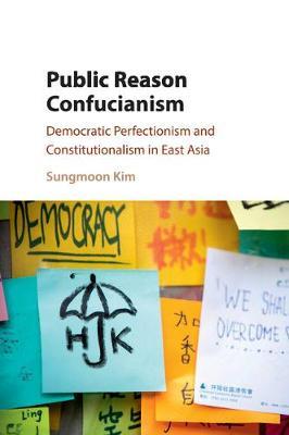Public Reason Confucianism: Democratic Perfectionism and Constitutionalism in East Asia